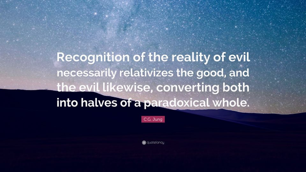 Recognition of the reality of evil necessarily relativizes the good, and the evil likewise, converting both into halves of a paradoxical whole. - C. G. Jung